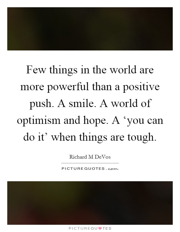 Few things in the world are more powerful than a positive push. A smile. A world of optimism and hope. A 'you can do it' when things are tough Picture Quote #1