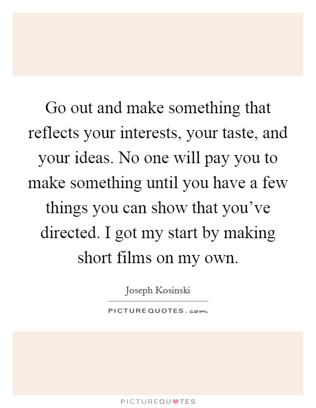 Go out and make something that reflects your interests, your taste, and your ideas. No one will pay you to make something until you have a few things you can show that you've directed. I got my start by making short films on my own Picture Quote #1