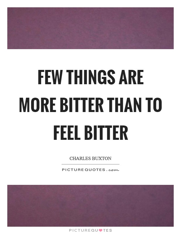 Few things are more bitter than to feel bitter Picture Quote #1