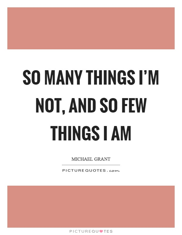 So many things I'm not, and so few things I am Picture Quote #1