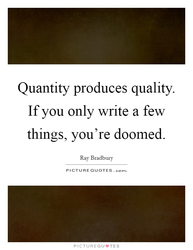 Quantity produces quality. If you only write a few things, you're doomed Picture Quote #1