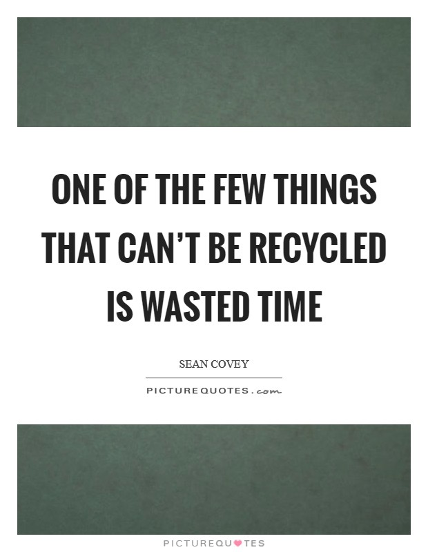 One of the few things that can't be recycled is wasted time Picture Quote #1
