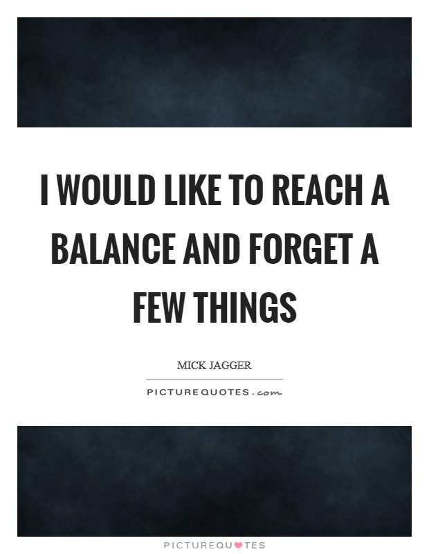 I would like to reach a balance and forget a few things Picture Quote #1