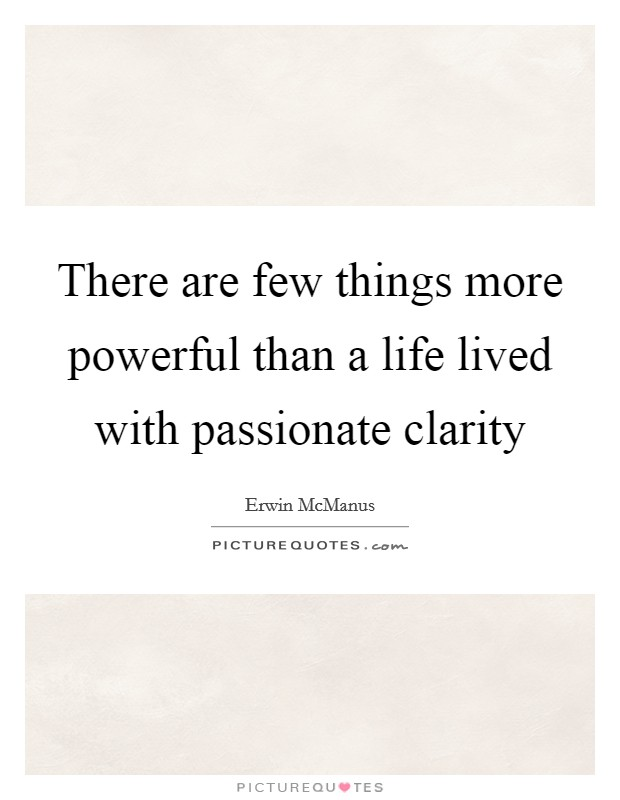 There are few things more powerful than a life lived with passionate clarity Picture Quote #1