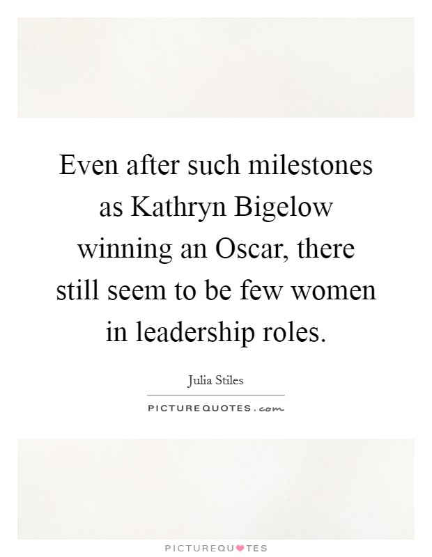 Even after such milestones as Kathryn Bigelow winning an Oscar, there still seem to be few women in leadership roles Picture Quote #1