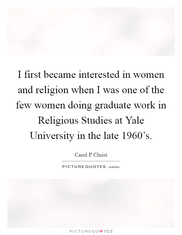 I first became interested in women and religion when I was one of the few women doing graduate work in Religious Studies at Yale University in the late 1960's Picture Quote #1