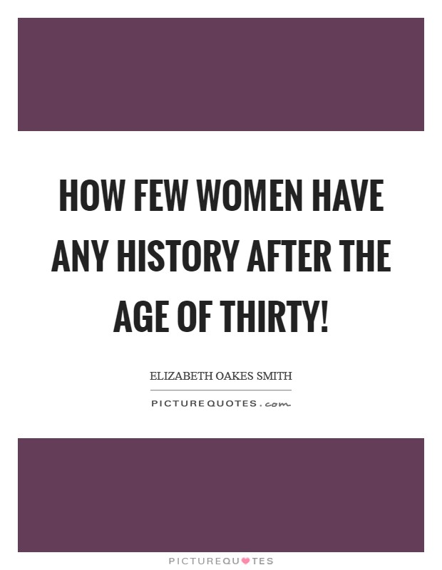 How few women have any history after the age of thirty! Picture Quote #1