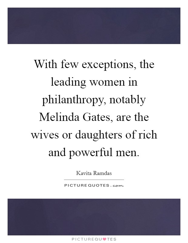 With few exceptions, the leading women in philanthropy, notably Melinda Gates, are the wives or daughters of rich and powerful men Picture Quote #1