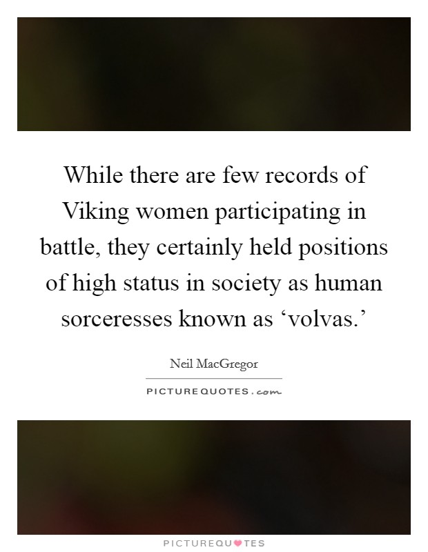 While there are few records of Viking women participating in battle, they certainly held positions of high status in society as human sorceresses known as 'volvas.' Picture Quote #1
