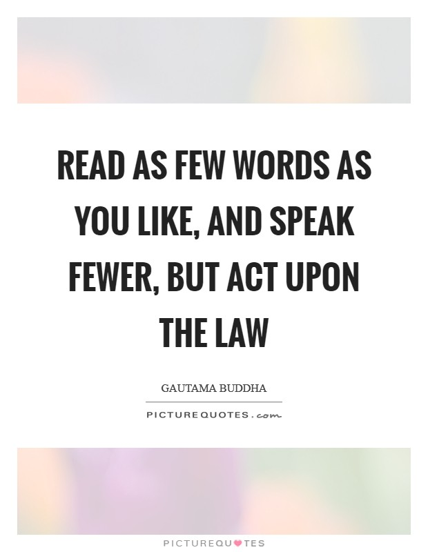 Read as few words as you like, and speak fewer, but act upon the law Picture Quote #1