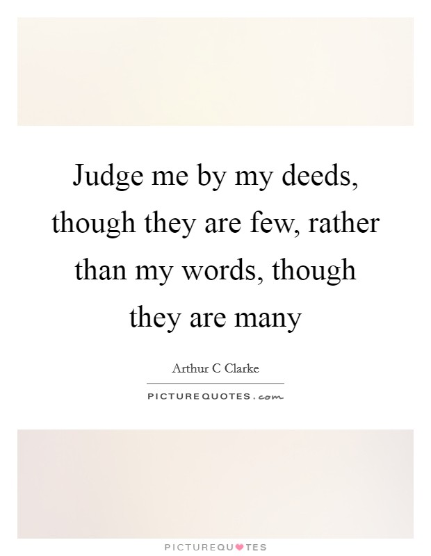 Judge me by my deeds, though they are few, rather than my words, though they are many Picture Quote #1