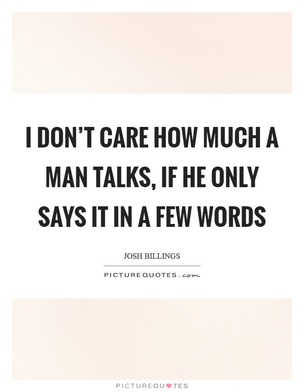 I don't care how much a man talks, if he only says it in a few words Picture Quote #1
