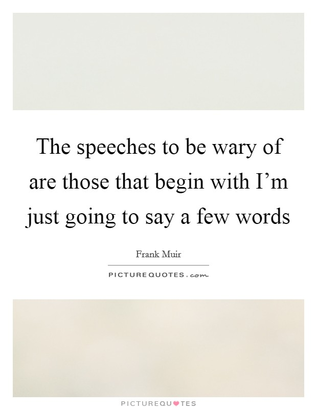 The speeches to be wary of are those that begin with I'm just going to say a few words Picture Quote #1