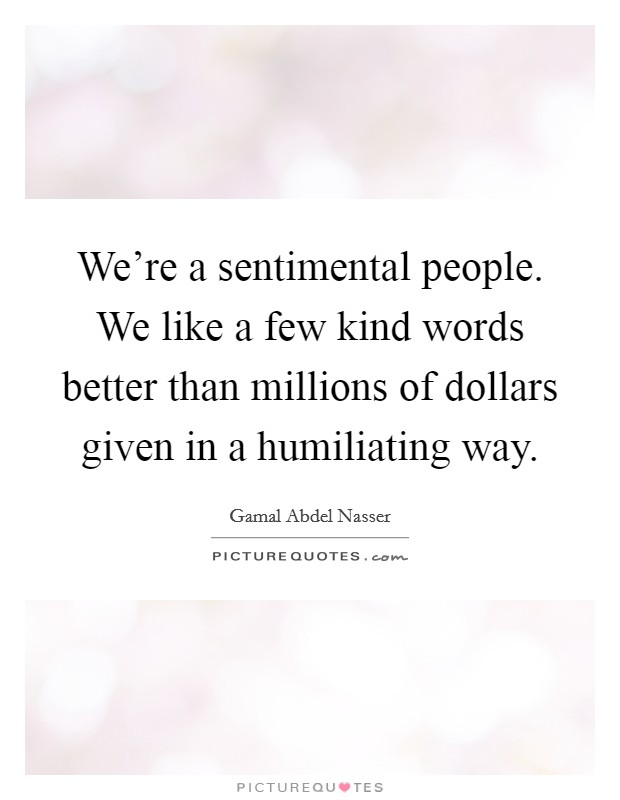 We're a sentimental people. We like a few kind words better than millions of dollars given in a humiliating way Picture Quote #1