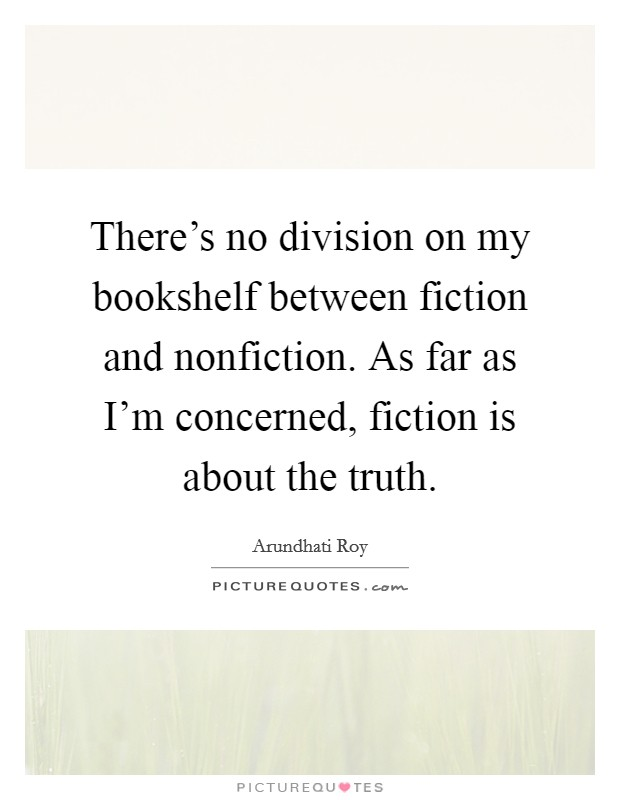 There's no division on my bookshelf between fiction and nonfiction. As far as I'm concerned, fiction is about the truth Picture Quote #1