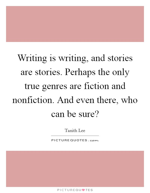 Writing is writing, and stories are stories. Perhaps the only true genres are fiction and nonfiction. And even there, who can be sure? Picture Quote #1