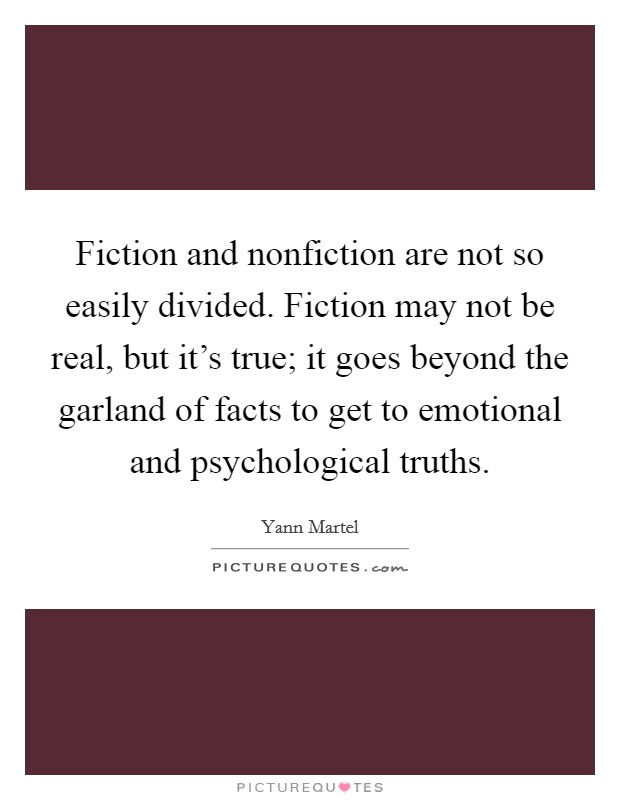 Fiction and nonfiction are not so easily divided. Fiction may not be real, but it's true; it goes beyond the garland of facts to get to emotional and psychological truths Picture Quote #1