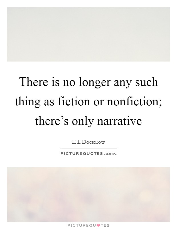 There is no longer any such thing as fiction or nonfiction; there's only narrative Picture Quote #1