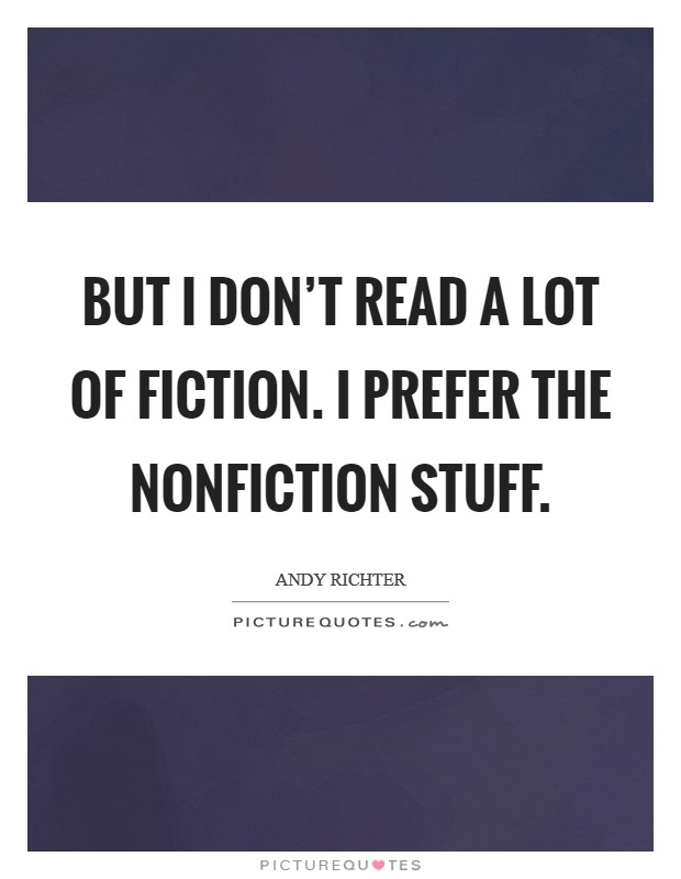 But I don't read a lot of fiction. I prefer the nonfiction stuff Picture Quote #1