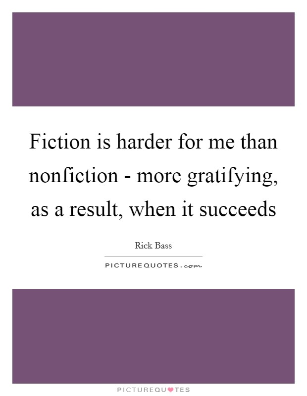 Fiction is harder for me than nonfiction - more gratifying, as a result, when it succeeds Picture Quote #1