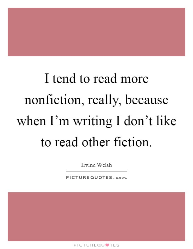 I tend to read more nonfiction, really, because when I'm writing I don't like to read other fiction Picture Quote #1