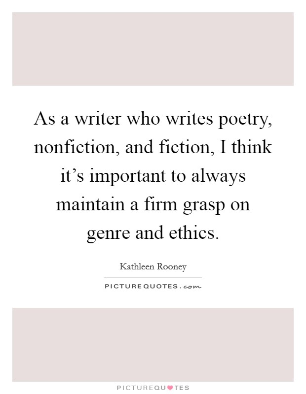 As a writer who writes poetry, nonfiction, and fiction, I think it's important to always maintain a firm grasp on genre and ethics Picture Quote #1