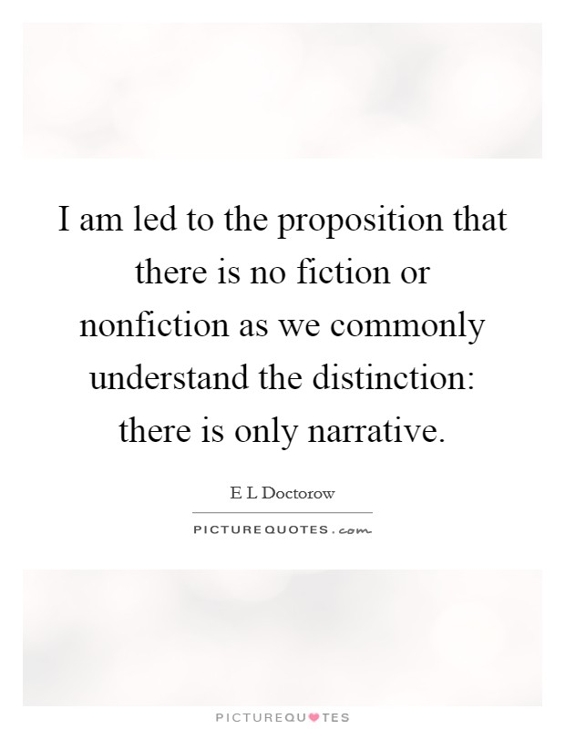 I am led to the proposition that there is no fiction or nonfiction as we commonly understand the distinction: there is only narrative Picture Quote #1