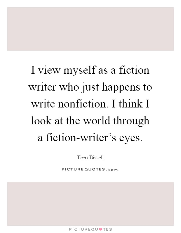 I view myself as a fiction writer who just happens to write nonfiction. I think I look at the world through a fiction-writer's eyes. Picture Quote #1