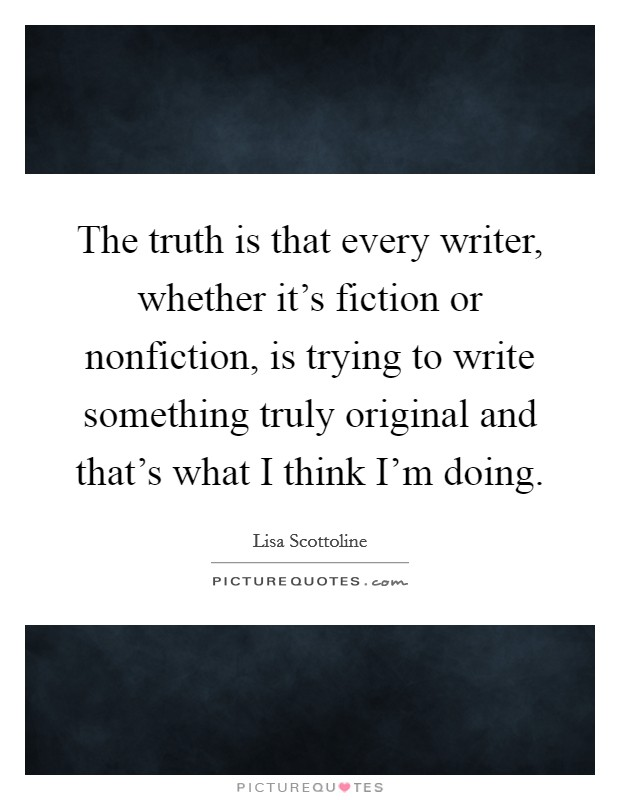 The truth is that every writer, whether it's fiction or nonfiction, is trying to write something truly original and that's what I think I'm doing Picture Quote #1