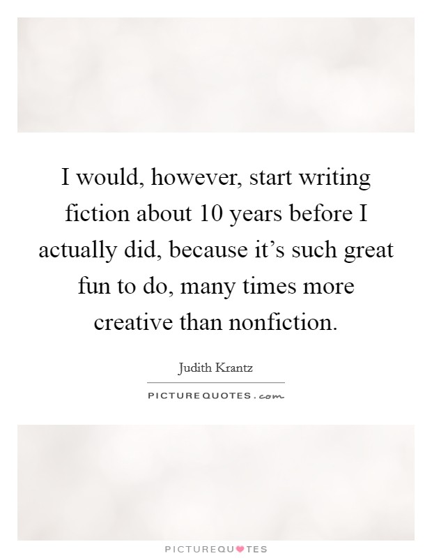 I would, however, start writing fiction about 10 years before I actually did, because it's such great fun to do, many times more creative than nonfiction Picture Quote #1