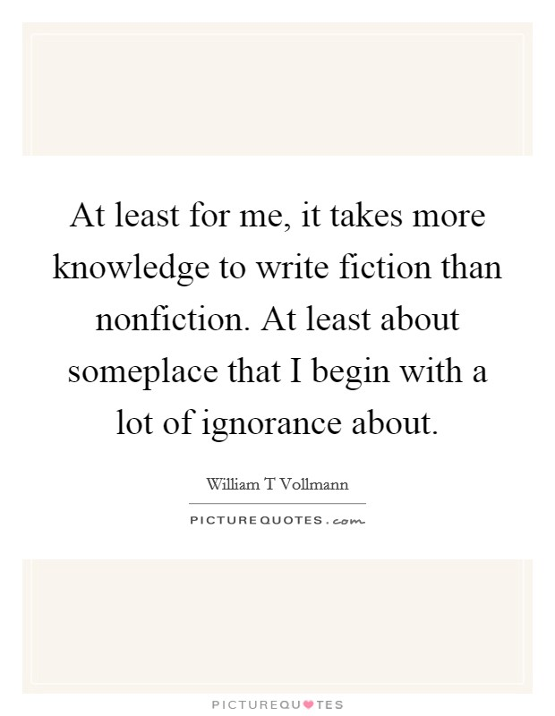 At least for me, it takes more knowledge to write fiction than nonfiction. At least about someplace that I begin with a lot of ignorance about Picture Quote #1