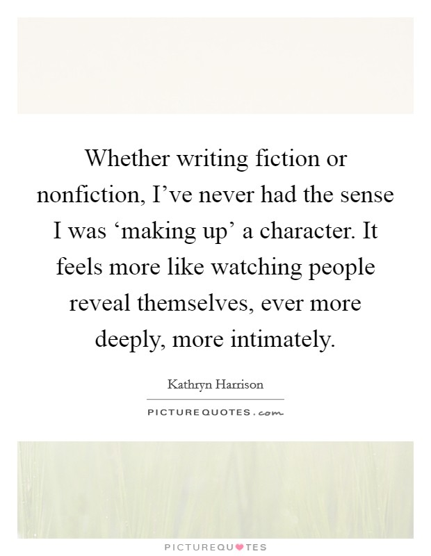 Whether writing fiction or nonfiction, I've never had the sense I was 'making up' a character. It feels more like watching people reveal themselves, ever more deeply, more intimately Picture Quote #1