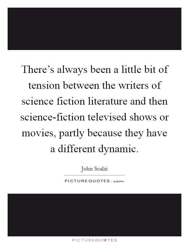 There's always been a little bit of tension between the writers of science fiction literature and then science-fiction televised shows or movies, partly because they have a different dynamic Picture Quote #1