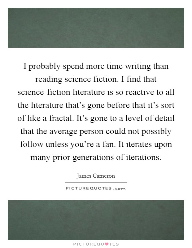 I probably spend more time writing than reading science fiction. I find that science-fiction literature is so reactive to all the literature that's gone before that it's sort of like a fractal. It's gone to a level of detail that the average person could not possibly follow unless you're a fan. It iterates upon many prior generations of iterations Picture Quote #1
