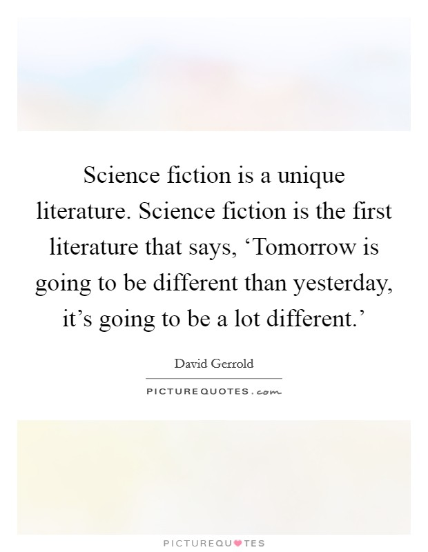 Science fiction is a unique literature. Science fiction is the first literature that says, 'Tomorrow is going to be different than yesterday, it's going to be a lot different.' Picture Quote #1
