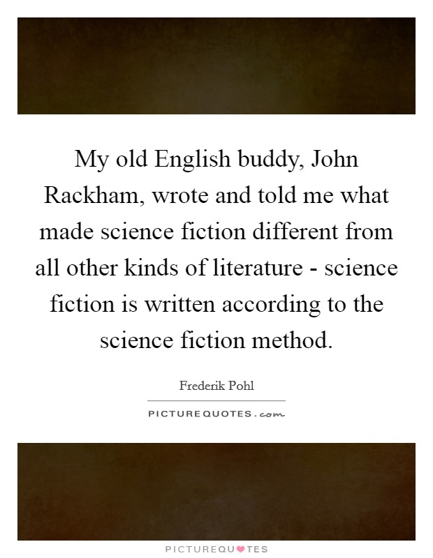 My old English buddy, John Rackham, wrote and told me what made science fiction different from all other kinds of literature - science fiction is written according to the science fiction method. Picture Quote #1