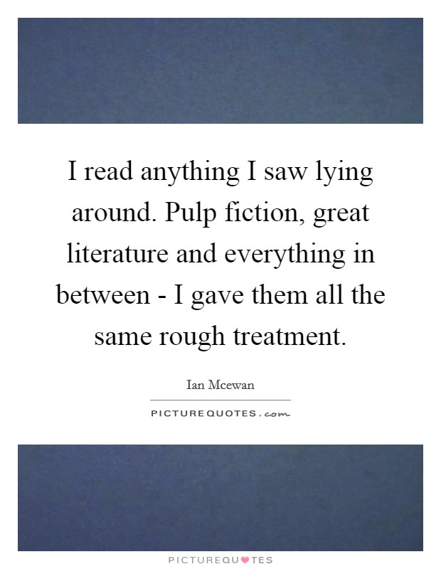 I read anything I saw lying around. Pulp fiction, great literature and everything in between - I gave them all the same rough treatment Picture Quote #1