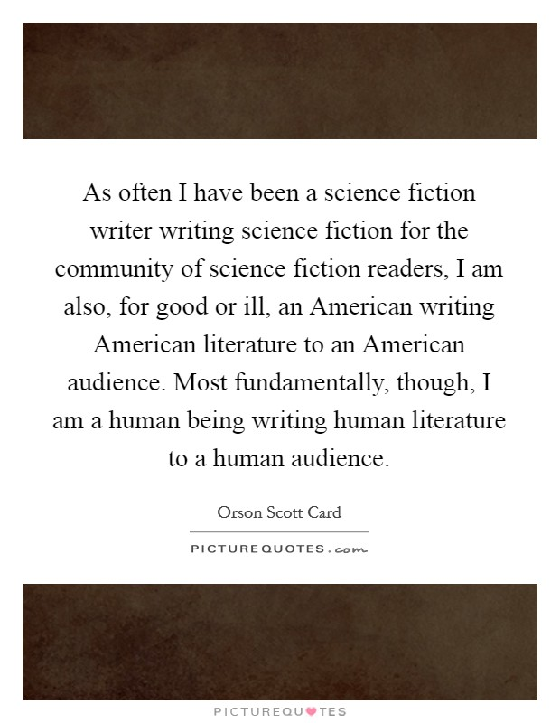 As often I have been a science fiction writer writing science fiction for the community of science fiction readers, I am also, for good or ill, an American writing American literature to an American audience. Most fundamentally, though, I am a human being writing human literature to a human audience Picture Quote #1