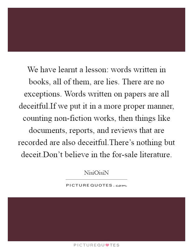 We have learnt a lesson: words written in books, all of them, are lies. There are no exceptions. Words written on papers are all deceitful.If we put it in a more proper manner, counting non-fiction works, then things like documents, reports, and reviews that are recorded are also deceitful.There's nothing but deceit.Don't believe in the for-sale literature Picture Quote #1