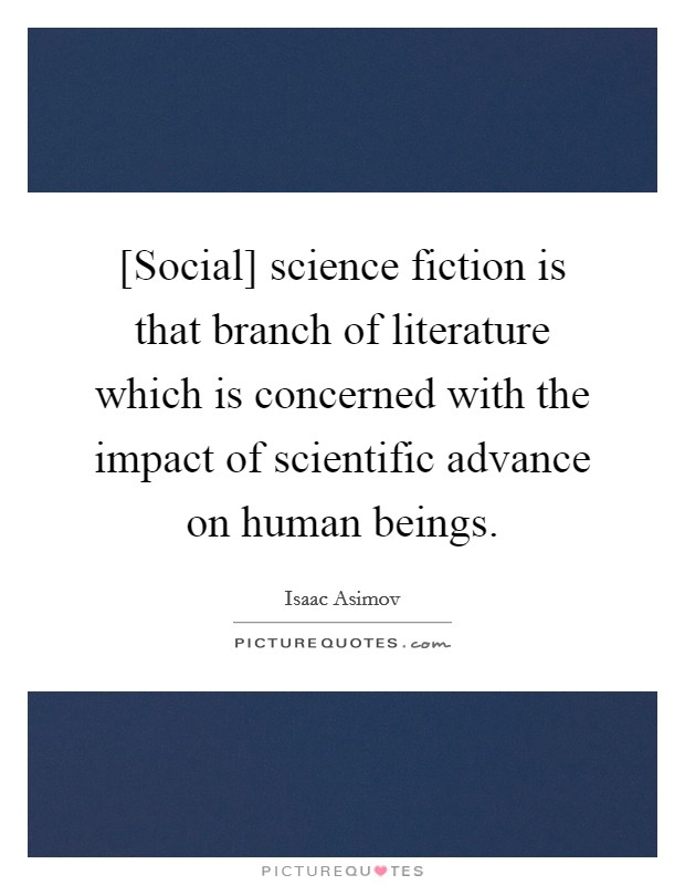 [Social] science fiction is that branch of literature which is concerned with the impact of scientific advance on human beings Picture Quote #1