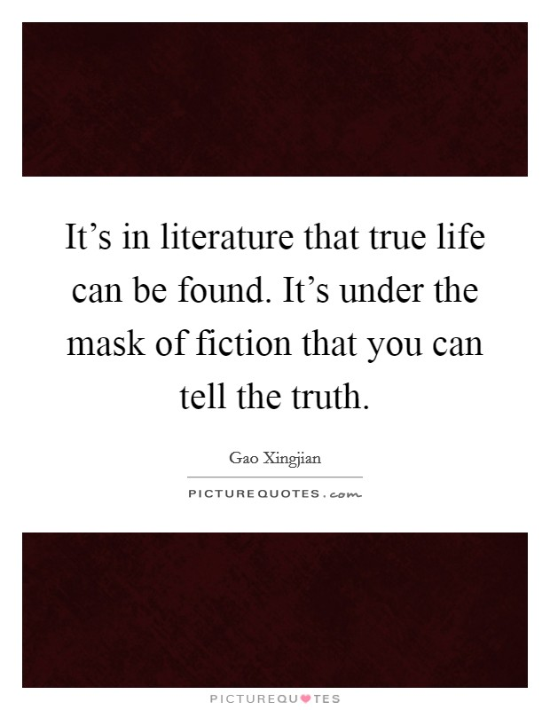 It's in literature that true life can be found. It's under the mask of fiction that you can tell the truth. Picture Quote #1
