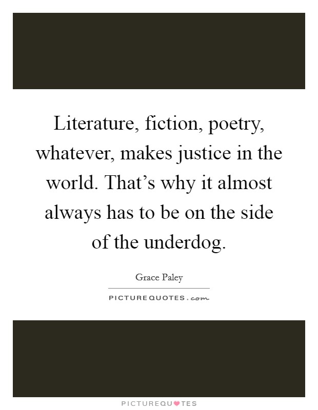 Literature, fiction, poetry, whatever, makes justice in the world. That's why it almost always has to be on the side of the underdog Picture Quote #1