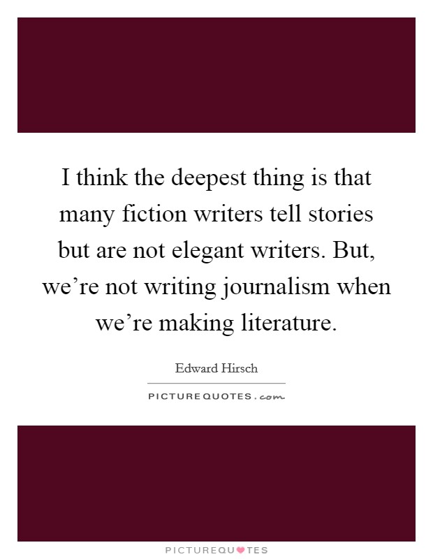I think the deepest thing is that many fiction writers tell stories but are not elegant writers. But, we're not writing journalism when we're making literature Picture Quote #1