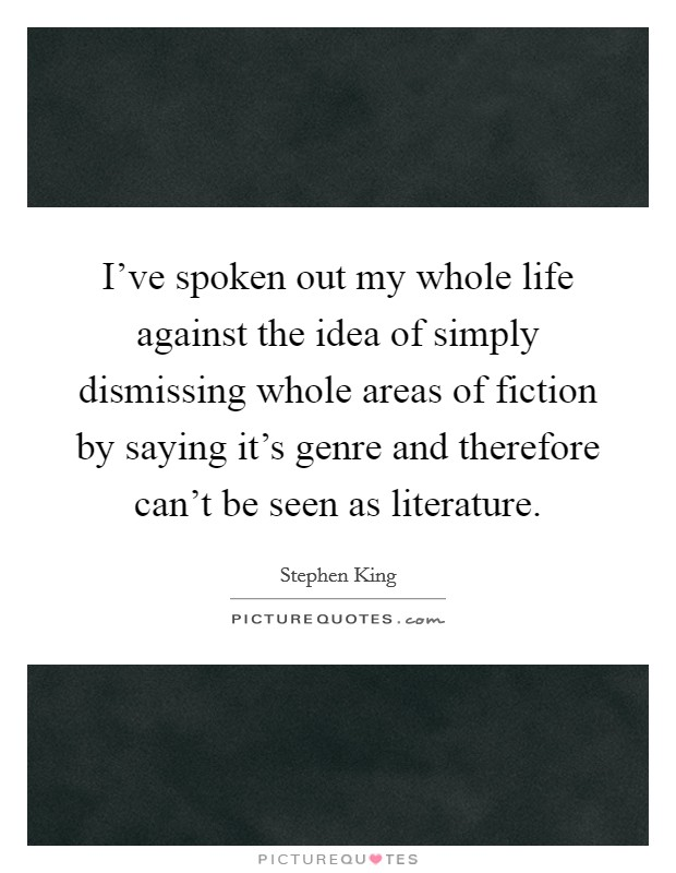 I've spoken out my whole life against the idea of simply dismissing whole areas of fiction by saying it's genre and therefore can't be seen as literature Picture Quote #1
