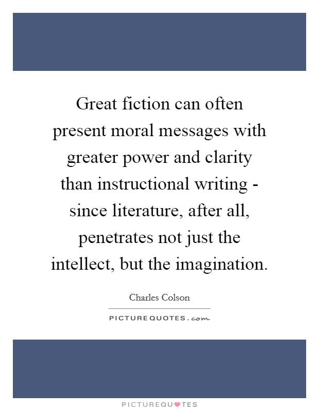 Great fiction can often present moral messages with greater power and clarity than instructional writing - since literature, after all, penetrates not just the intellect, but the imagination Picture Quote #1