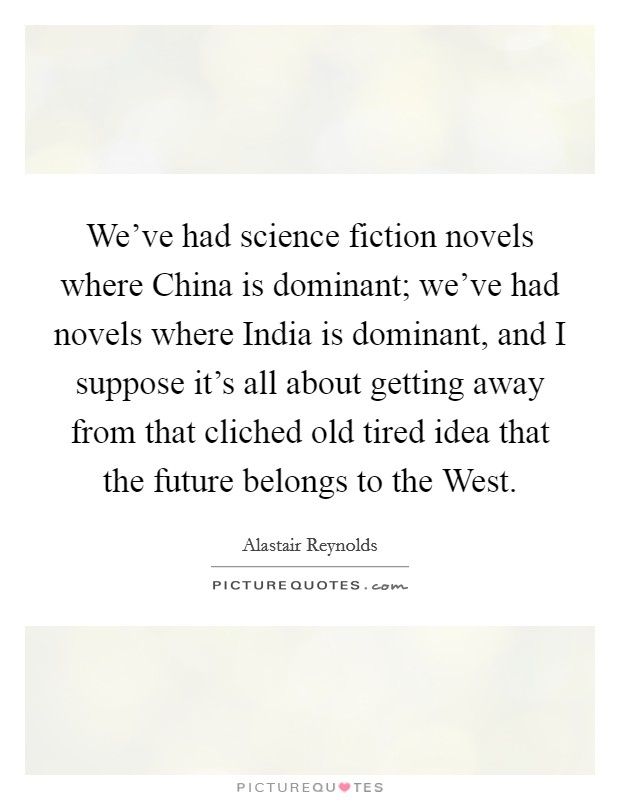 We've had science fiction novels where China is dominant; we've had novels where India is dominant, and I suppose it's all about getting away from that cliched old tired idea that the future belongs to the West Picture Quote #1