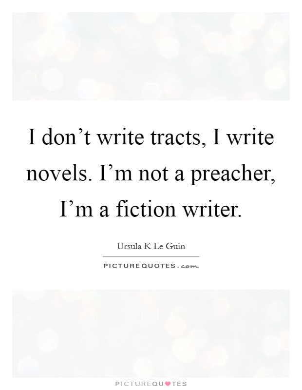 I don't write tracts, I write novels. I'm not a preacher, I'm a fiction writer Picture Quote #1