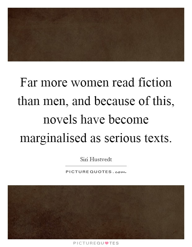 Far more women read fiction than men, and because of this, novels have become marginalised as serious texts Picture Quote #1