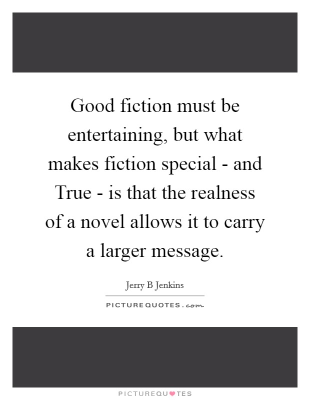 Good fiction must be entertaining, but what makes fiction special - and True - is that the realness of a novel allows it to carry a larger message Picture Quote #1
