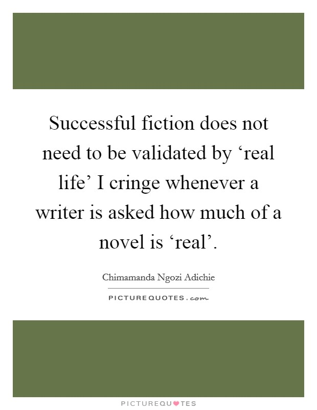 Successful fiction does not need to be validated by 'real life' I cringe whenever a writer is asked how much of a novel is 'real' Picture Quote #1